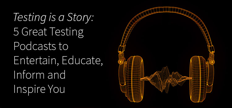 5 Software Testing Podcasts to Entertain, Educate, Inform and Inspire You