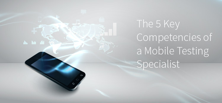 The 5 Competencies of a Mobile Testing Specialist. Testing for phones. Software testing. Application testing. Testing handheld devices.